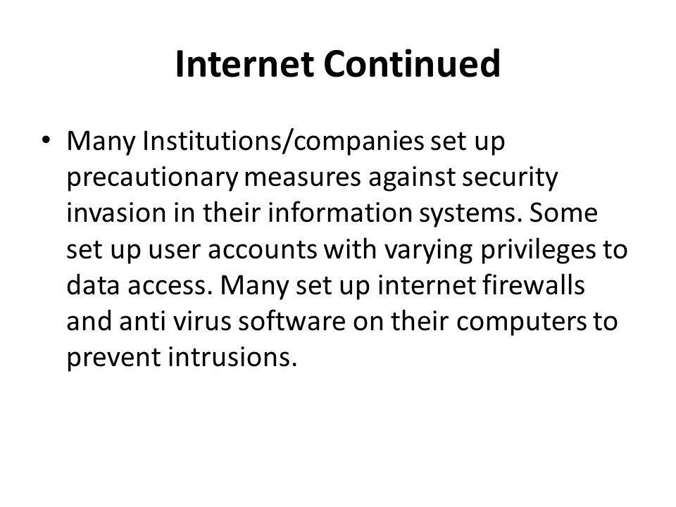 Internet Continued Many Institutions/companies set up precautionary measures against security invasion in their information systems. Some set up user