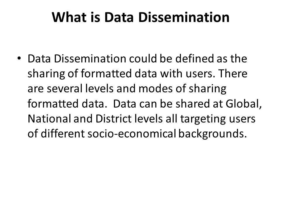 What is Data Dissemination Data Dissemination could be defined as the sharing of formatted data with users. There are several levels and modes of shar