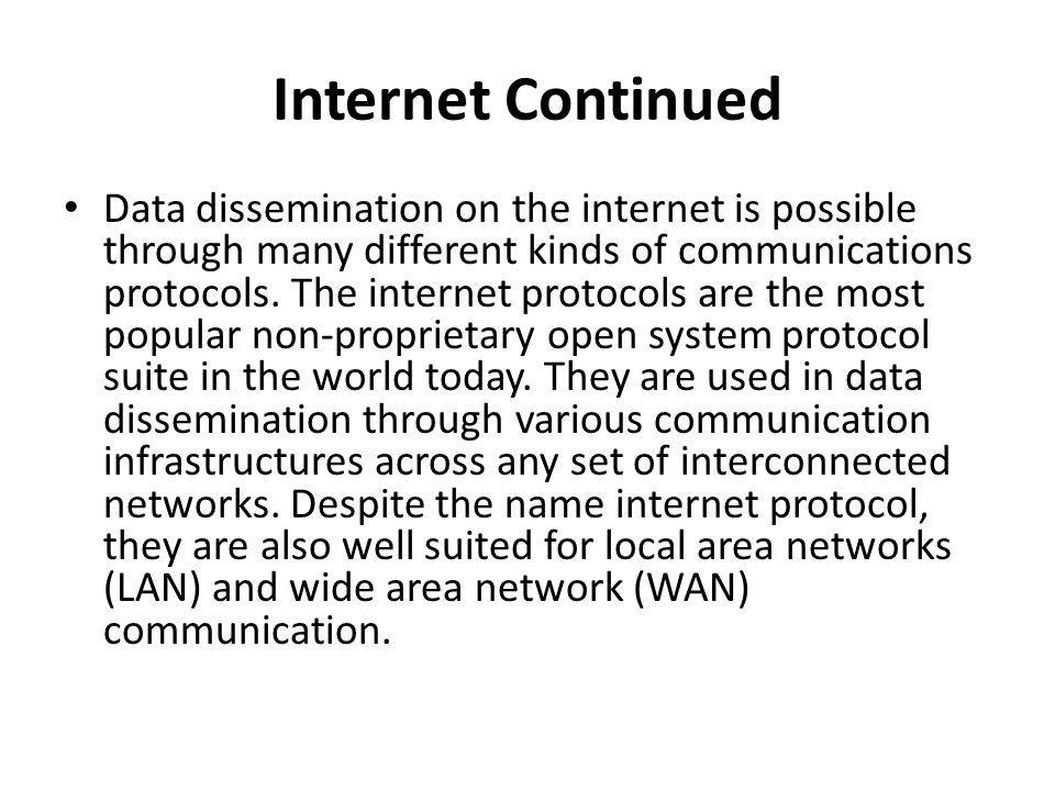 Internet Continued Data dissemination on the internet is possible through many different kinds of communications protocols. The internet protocols are