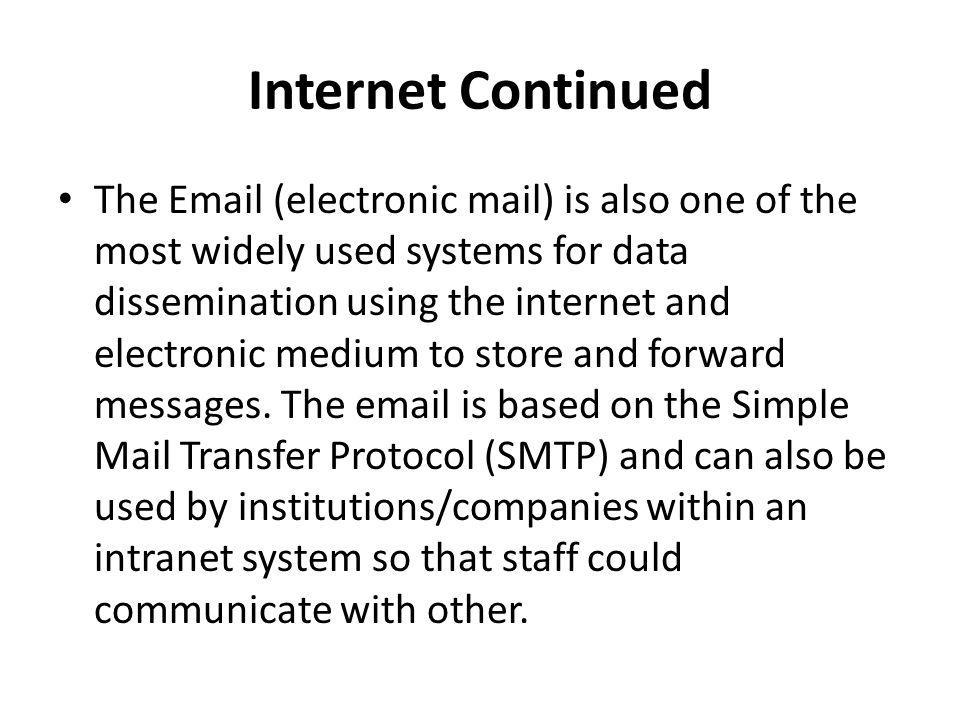 Internet Continued The Email (electronic mail) is also one of the most widely used systems for data dissemination using the internet and electronic me