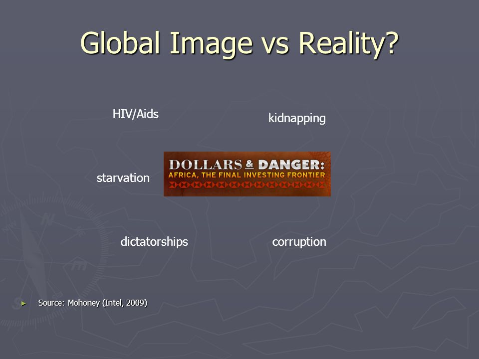 Global Image vs Reality? HIV/Aids starvation dictatorshipscorruption kidnapping Source: Mohoney (Intel, 2009) Source: Mohoney (Intel, 2009)