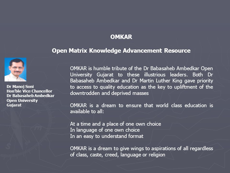 OMKAR Open Matrix Knowledge Advancement Resource Dr Manoj Soni Honble Vice Chancellor Dr Babasaheb Ambedkar Open University Gujarat OMKAR is humble tribute of the Dr Babasaheb Ambedkar Open University Gujarat to these illustrious leaders.