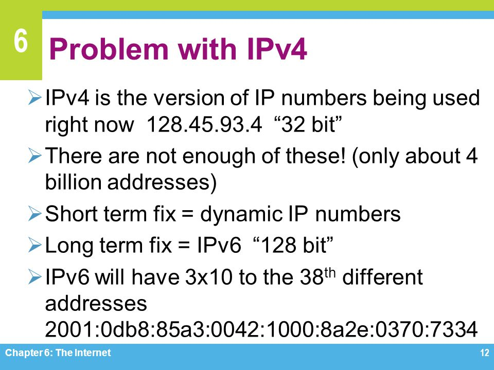 6 Problem with IPv4 IPv4 is the version of IP numbers being used right now 128.45.93.4 32 bit There are not enough of these! (only about 4 billion add