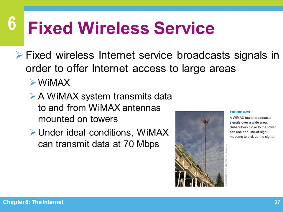 6 Fixed Wireless Service Fixed wireless Internet service broadcasts signals in order to offer Internet access to large areas WiMAX A WiMAX system transmits data to and from WiMAX antennas mounted on towers Under ideal conditions, WiMAX can transmit data at 70 Mbps Chapter 6: The Internet27