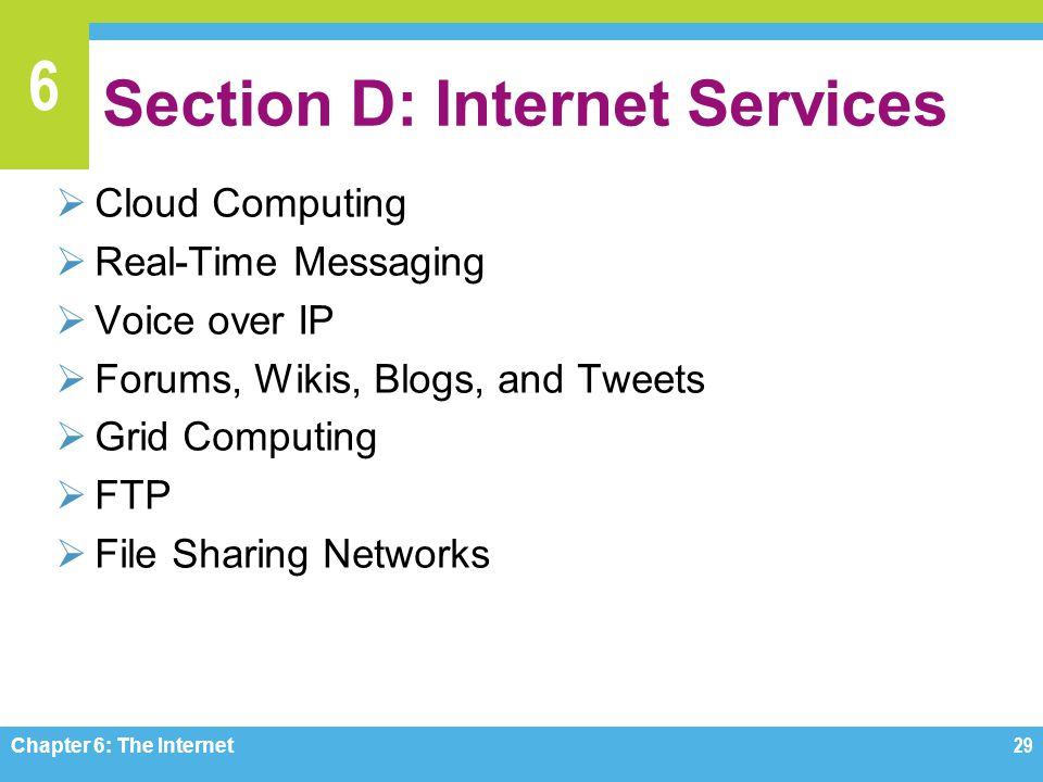 6 Section D: Internet Services Cloud Computing Real-Time Messaging Voice over IP Forums, Wikis, Blogs, and Tweets Grid Computing FTP File Sharing Networks Chapter 6: The Internet29