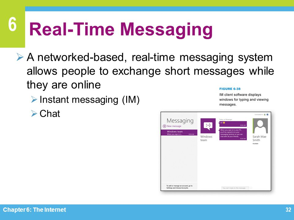 6 Real-Time Messaging A networked-based, real-time messaging system allows people to exchange short messages while they are online Instant messaging (IM) Chat Chapter 6: The Internet32