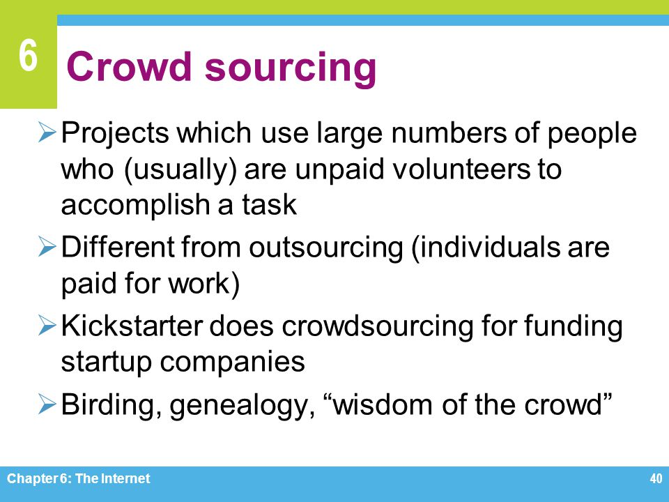 6 Crowd sourcing Projects which use large numbers of people who (usually) are unpaid volunteers to accomplish a task Different from outsourcing (indiv
