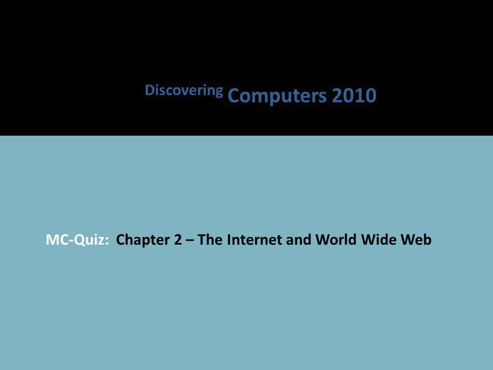 MC-Quiz: Chapter 2 – The Internet and World Wide Web Discovering Computers 2010