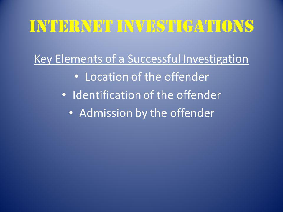 Internet Investigations Key Elements of a Successful Investigation Location of the offender Identification of the offender Admission by the offender