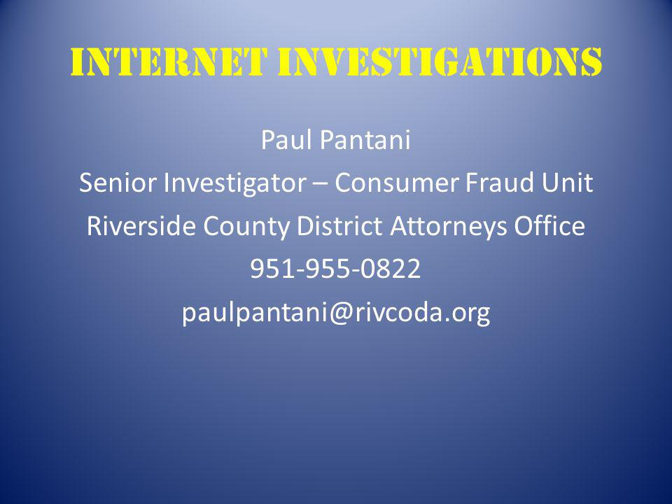 Internet investigations Paul Pantani Senior Investigator – Consumer Fraud Unit Riverside County District Attorneys Office 951-955-0822 paulpantani@riv