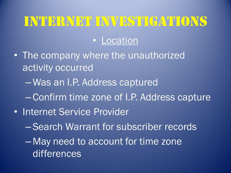 Internet Investigations Location The company where the unauthorized activity occurred – Was an I.P. Address captured – Confirm time zone of I.P. Addre