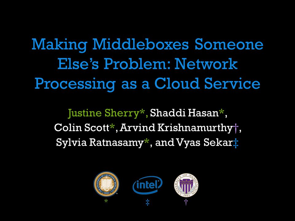 Making Middleboxes Someone Elses Problem: Network Processing as a Cloud Service Justine Sherry*, Shaddi Hasan*, Colin Scott*, Arvind Krishnamurthy, Sy