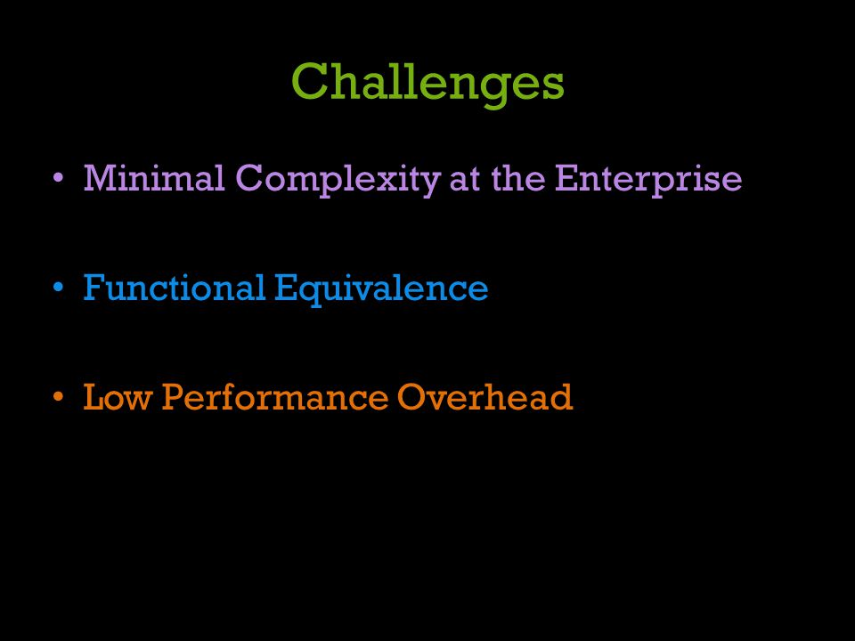 Challenges Minimal Complexity at the Enterprise Functional Equivalence Low Performance Overhead