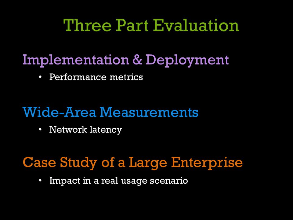Three Part Evaluation Implementation & Deployment Performance metrics Case Study of a Large Enterprise Impact in a real usage scenario Wide-Area Measu