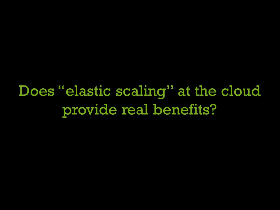 Does elastic scaling at the cloud provide real benefits?