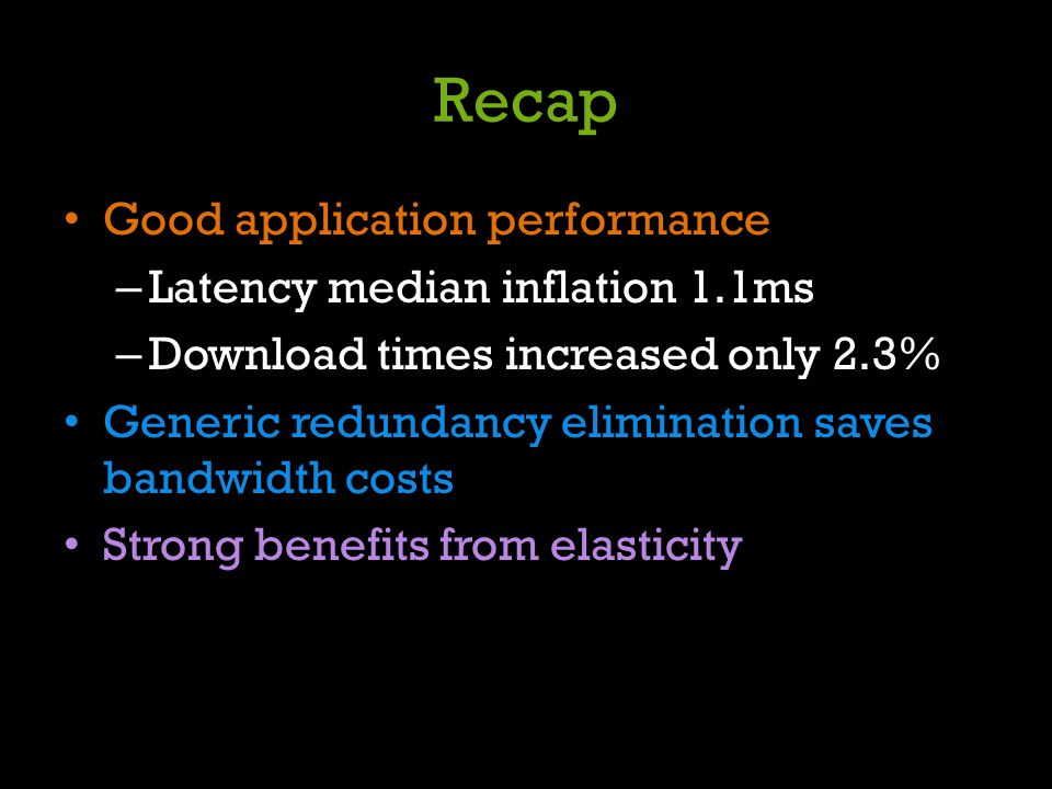 Recap Good application performance – Latency median inflation 1.1ms – Download times increased only 2.3% Generic redundancy elimination saves bandwidt