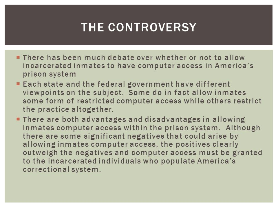 There has been much debate over whether or not to allow incarcerated inmates to have computer access in Americas prison system Each state and the federal government have different viewpoints on the subject.