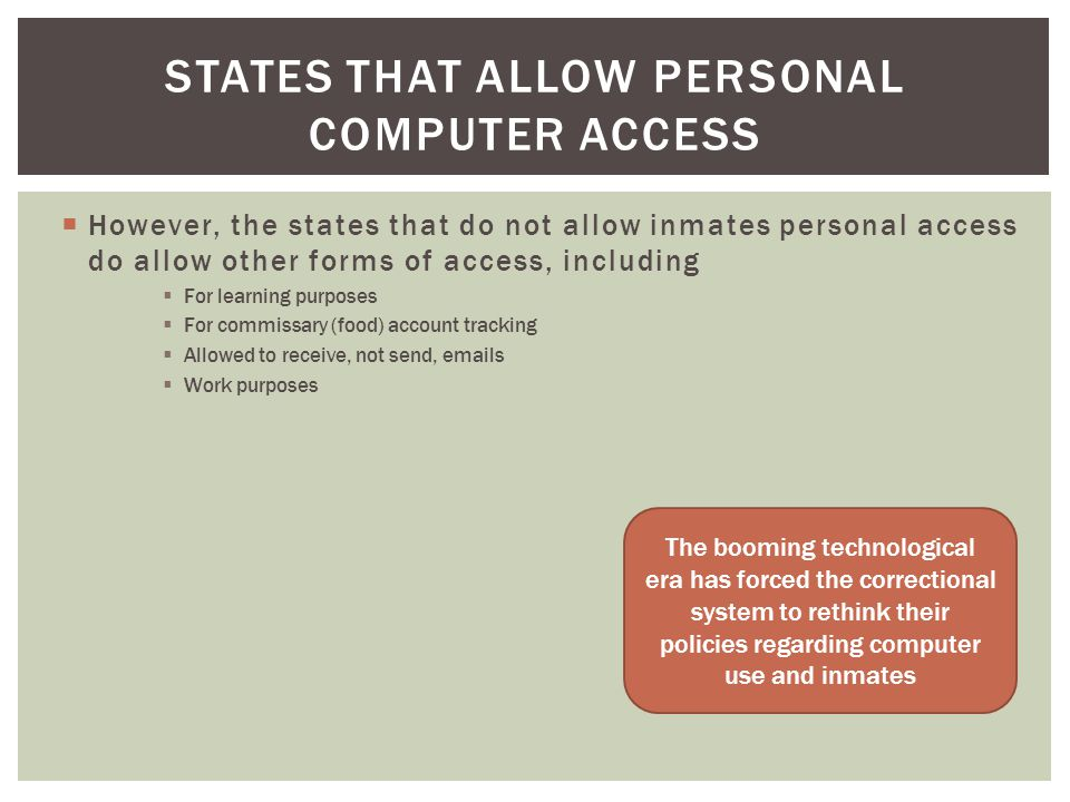 However, the states that do not allow inmates personal access do allow other forms of access, including For learning purposes For commissary (food) account tracking Allowed to receive, not send, emails Work purposes STATES THAT ALLOW PERSONAL COMPUTER ACCESS The booming technological era has forced the correctional system to rethink their policies regarding computer use and inmates