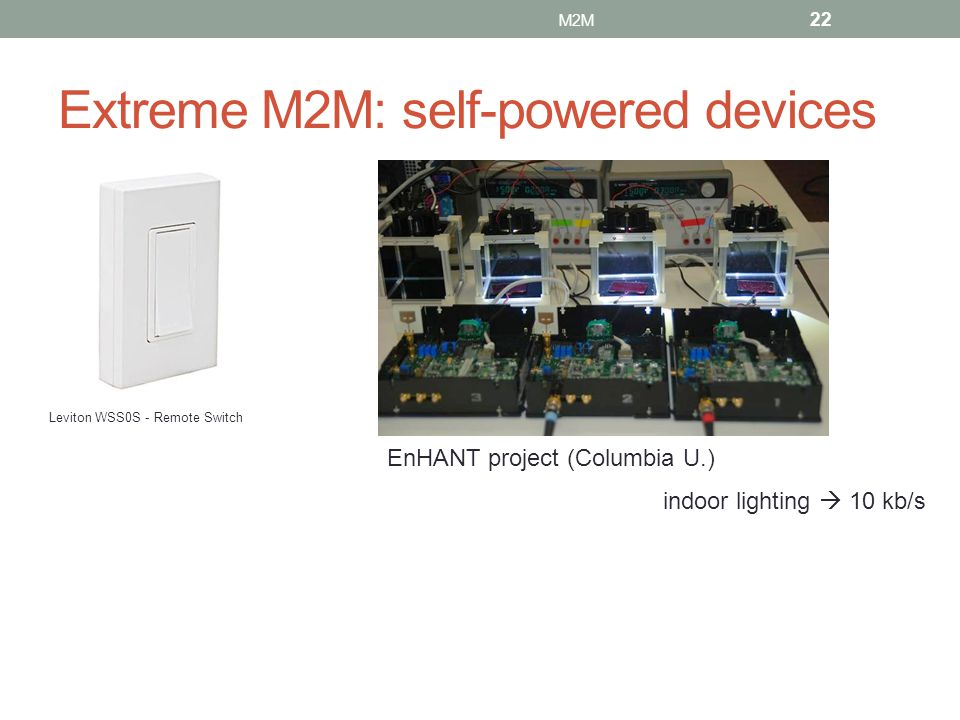 Extreme M2M: self-powered devices Leviton WSS0S - Remote Switch EnHANT project (Columbia U.) indoor lighting 10 kb/s 22 M2M