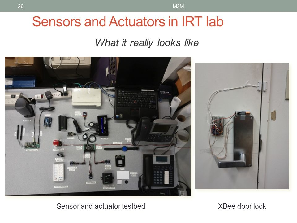 26 Sensors and Actuators in IRT lab What it really looks like XBee door lock Sensor and actuator testbed M2M