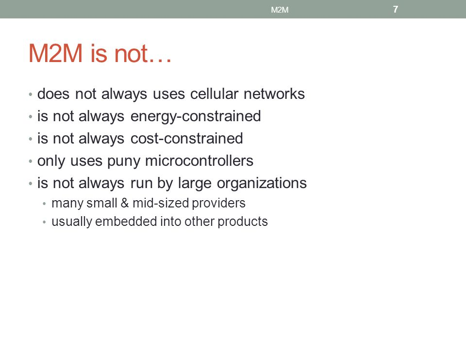 M2M is not… does not always uses cellular networks is not always energy-constrained is not always cost-constrained only uses puny microcontrollers is