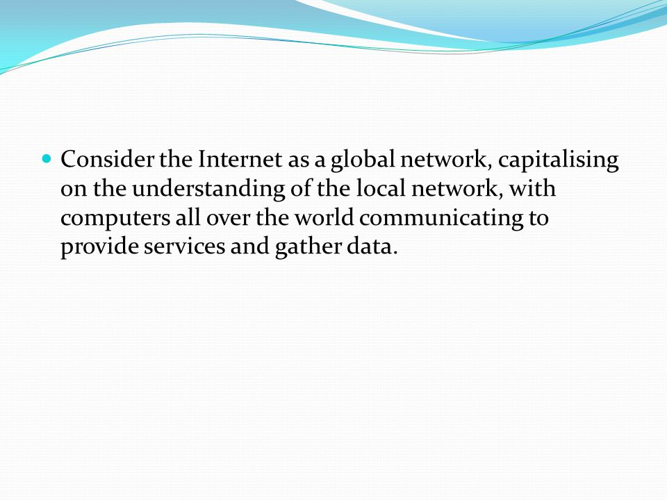 Consider the Internet as a global network, capitalising on the understanding of the local network, with computers all over the world communicating to