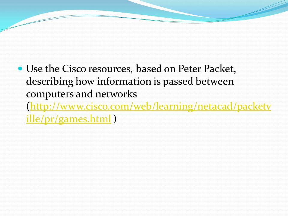 Use the Cisco resources, based on Peter Packet, describing how information is passed between computers and networks (http://www.cisco.com/web/learning/netacad/packetv ille/pr/games.html )http://www.cisco.com/web/learning/netacad/packetv ille/pr/games.html