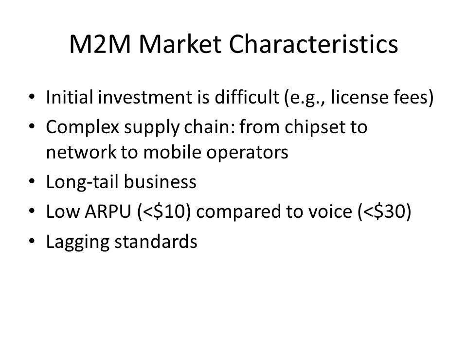 M2M Market Characteristics Initial investment is difficult (e.g., license fees) Complex supply chain: from chipset to network to mobile operators Long