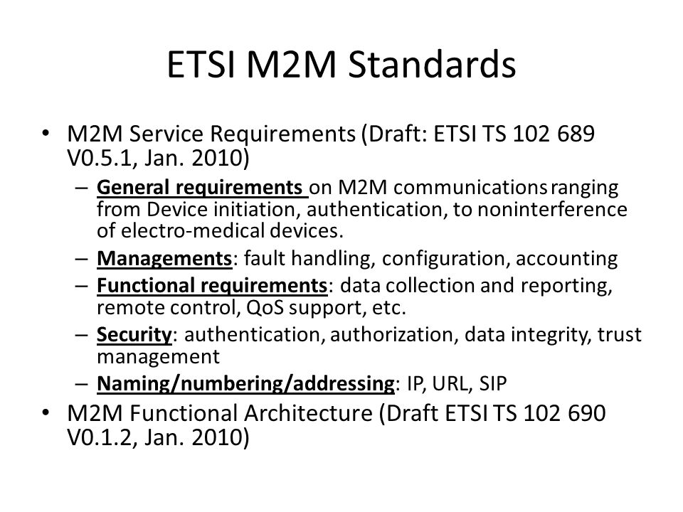 ETSI M2M Standards M2M Service Requirements (Draft: ETSI TS 102 689 V0.5.1, Jan. 2010) – General requirements on M2M communications ranging from Devic