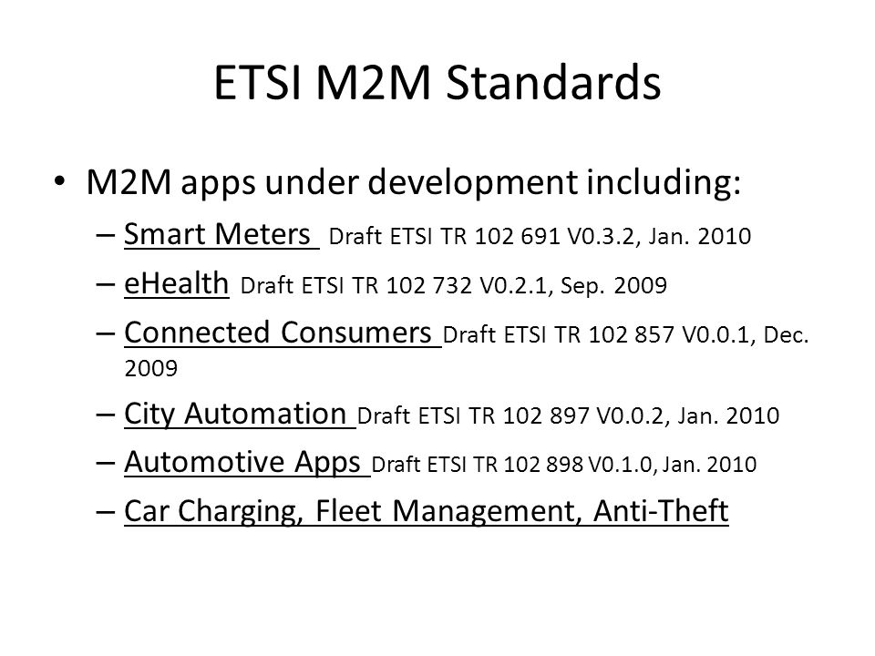 ETSI M2M Standards M2M apps under development including: – Smart Meters Draft ETSI TR 102 691 V0.3.2, Jan. 2010 – eHealth Draft ETSI TR 102 732 V0.2.1