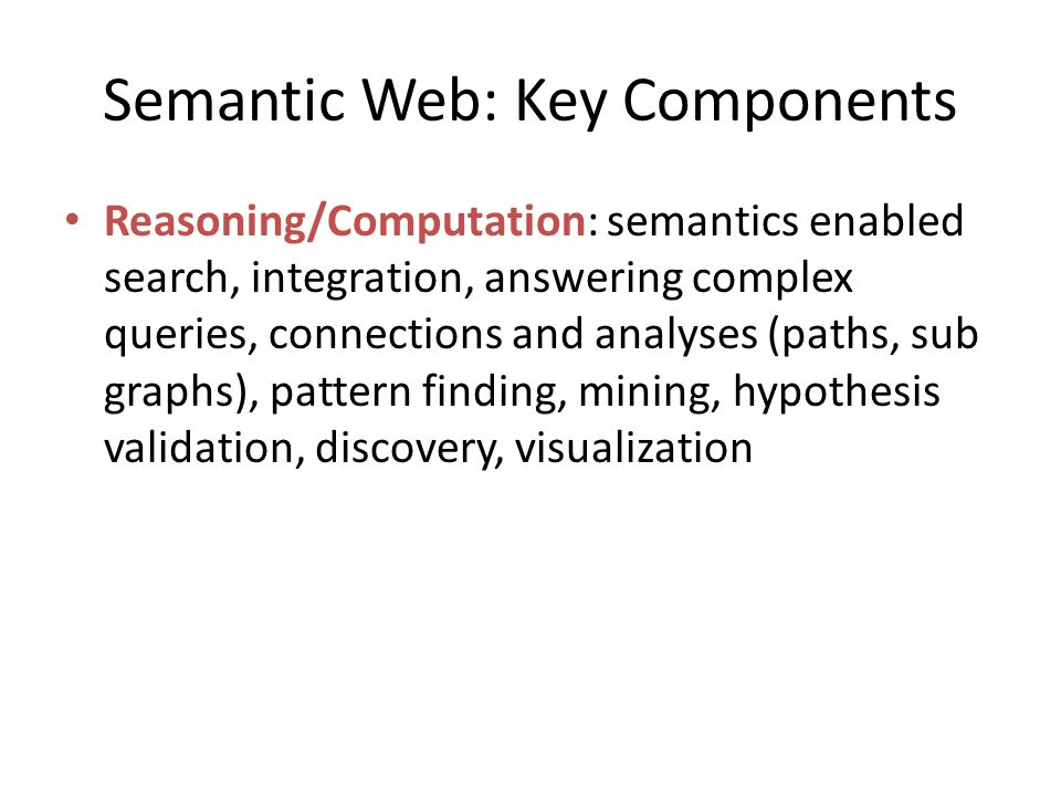 Semantic Web: Key Components Reasoning/Computation: semantics enabled search, integration, answering complex queries, connections and analyses (paths,