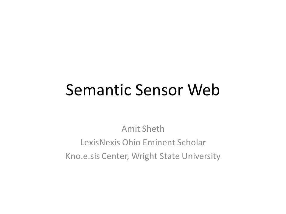 Semantic Sensor Web Amit Sheth LexisNexis Ohio Eminent Scholar Kno.e.sis Center, Wright State University