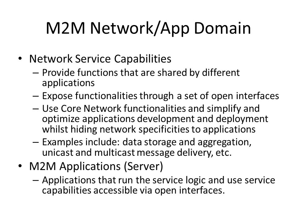 M2M Network/App Domain Network Service Capabilities – Provide functions that are shared by different applications – Expose functionalities through a s