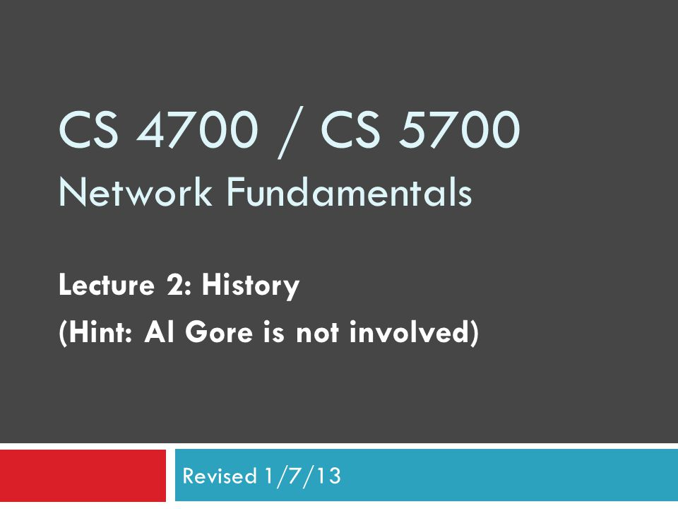 CS 4700 / CS 5700 Network Fundamentals Lecture 2: History (Hint: Al Gore is not involved) Revised 1/7/13