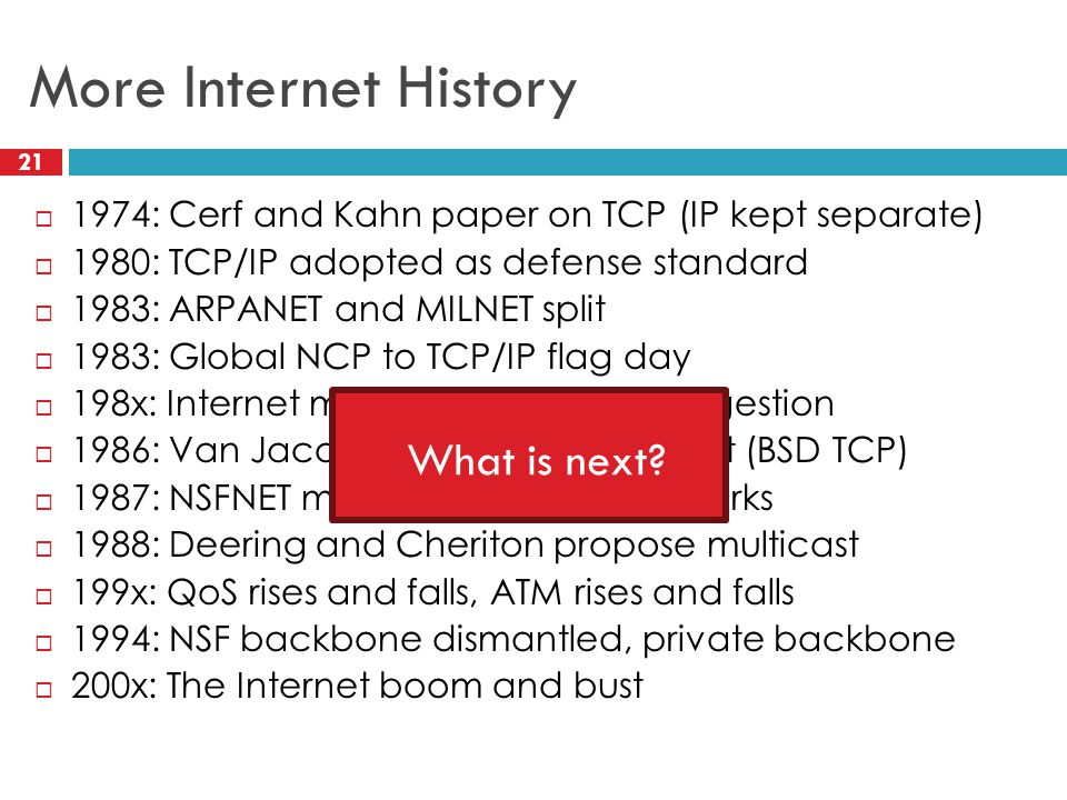 More Internet History 21 1974: Cerf and Kahn paper on TCP (IP kept separate) 1980: TCP/IP adopted as defense standard 1983: ARPANET and MILNET split 1983: Global NCP to TCP/IP flag day 198x: Internet melts down due to congestion 1986: Van Jacobson saves the Internet (BSD TCP) 1987: NSFNET merges with other networks 1988: Deering and Cheriton propose multicast 199x: QoS rises and falls, ATM rises and falls 1994: NSF backbone dismantled, private backbone 200x: The Internet boom and bust What is next?