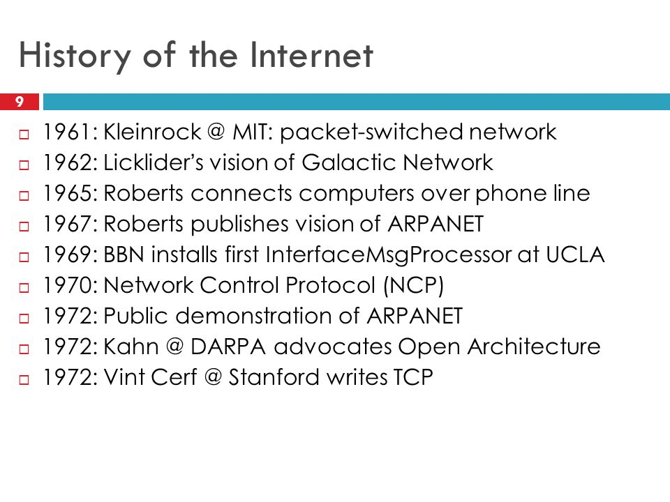 History of the Internet 9 1961: Kleinrock @ MIT: packet-switched network 1962: Lickliders vision of Galactic Network 1965: Roberts connects computers over phone line 1967: Roberts publishes vision of ARPANET 1969: BBN installs first InterfaceMsgProcessor at UCLA 1970: Network Control Protocol (NCP) 1972: Public demonstration of ARPANET 1972: Kahn @ DARPA advocates Open Architecture 1972: Vint Cerf @ Stanford writes TCP