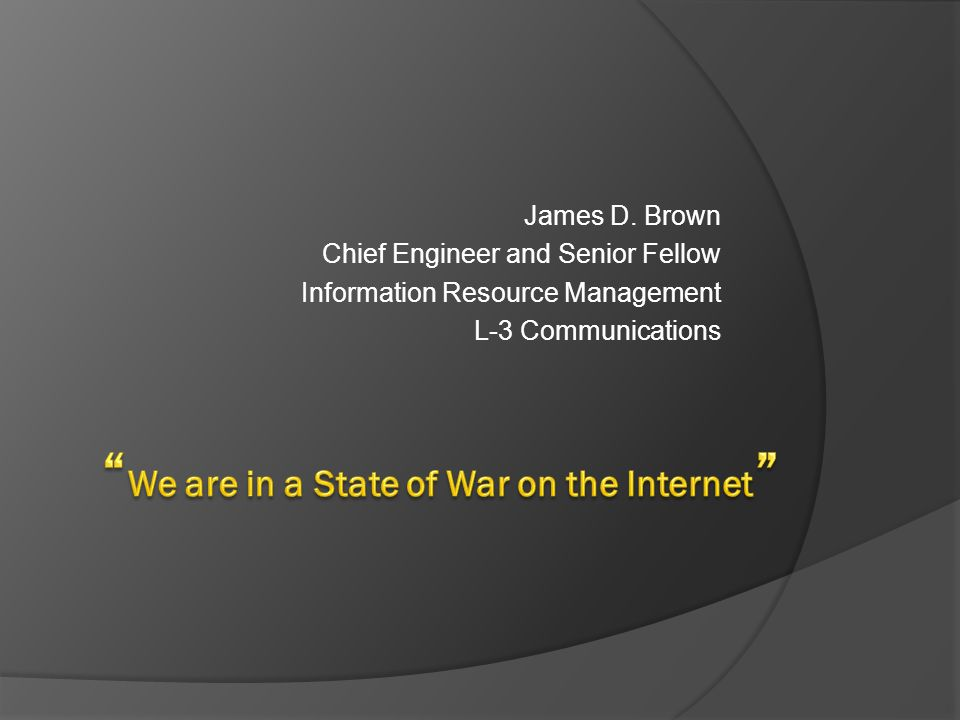 James D. Brown Chief Engineer and Senior Fellow Information Resource Management L-3 Communications