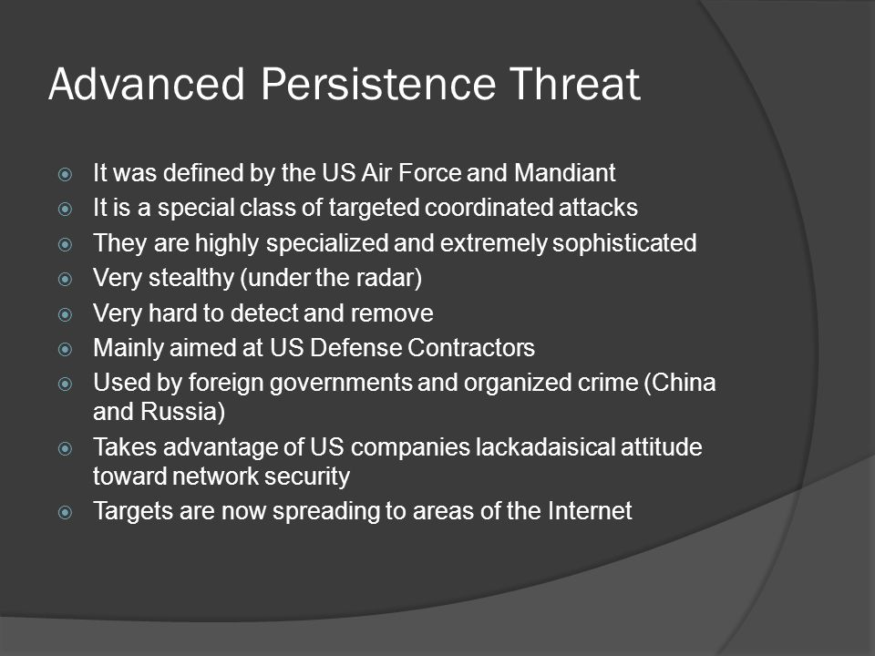 Advanced Persistence Threat It was defined by the US Air Force and Mandiant It is a special class of targeted coordinated attacks They are highly specialized and extremely sophisticated Very stealthy (under the radar) Very hard to detect and remove Mainly aimed at US Defense Contractors Used by foreign governments and organized crime (China and Russia) Takes advantage of US companies lackadaisical attitude toward network security Targets are now spreading to areas of the Internet