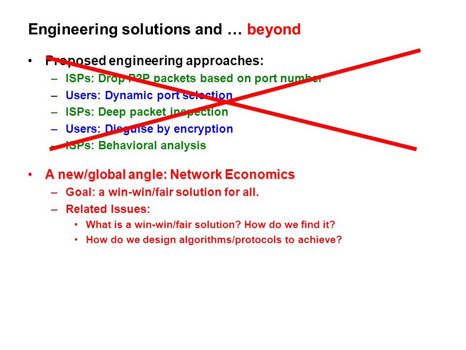 Engineering solutions and … beyond Proposed engineering approaches: –ISPs: Drop P2P packets based on port number –Users: Dynamic port selection –ISPs: