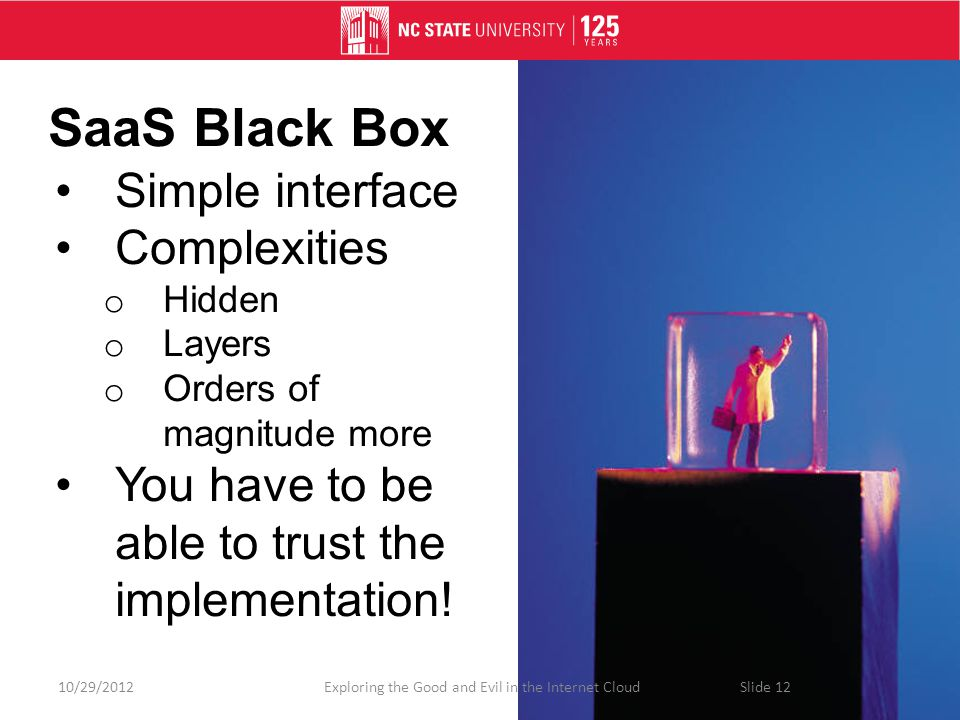 SaaS Black Box Simple interface Complexities o Hidden o Layers o Orders of magnitude more You have to be able to trust the implementation.