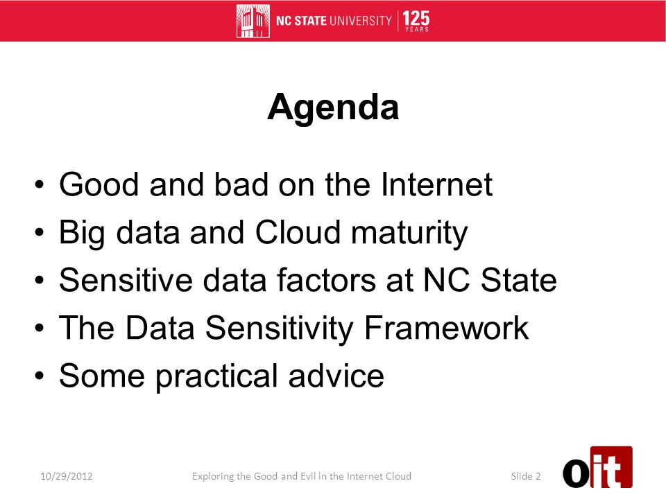 Agenda Good and bad on the Internet Big data and Cloud maturity Sensitive data factors at NC State The Data Sensitivity Framework Some practical advice 10/29/2012Exploring the Good and Evil in the Internet CloudSlide 2