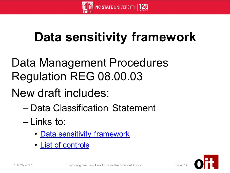 Data sensitivity framework Data Management Procedures Regulation REG 08.00.03 New draft includes: –Data Classification Statement –Links to: Data sensitivity framework List of controls 10/29/2012Exploring the Good and Evil in the Internet CloudSlide 23