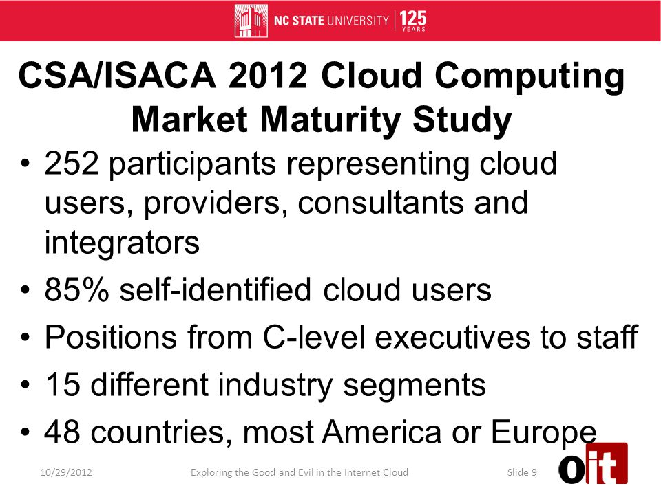 CSA/ISACA 2012 Cloud Computing Market Maturity Study 252 participants representing cloud users, providers, consultants and integrators 85% self-identified cloud users Positions from C-level executives to staff 15 different industry segments 48 countries, most America or Europe 10/29/2012Exploring the Good and Evil in the Internet CloudSlide 9