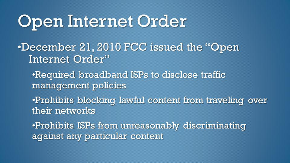 Open Internet Order December 21, 2010 FCC issued the Open Internet Order Required broadband ISPs to disclose traffic management policies Prohibits blo