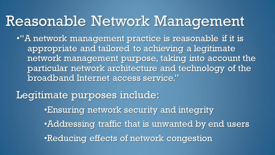 Reasonable Network Management A network management practice is reasonable if it is appropriate and tailored to achieving a legitimate network manageme