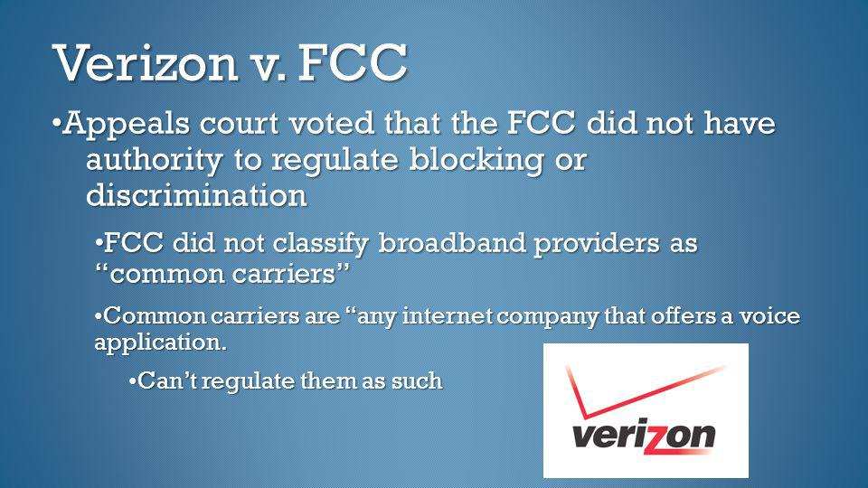 Verizon v. FCC Appeals court voted that the FCC did not have authority to regulate blocking or discrimination FCC did not classify broadband providers