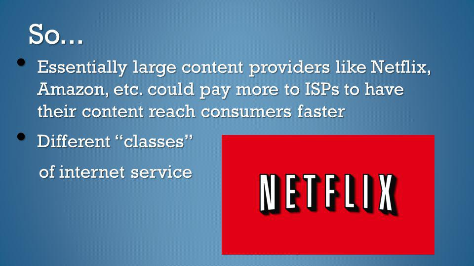 So... Essentially large content providers like Netflix, Amazon, etc. could pay more to ISPs to have their content reach consumers faster Essentially l