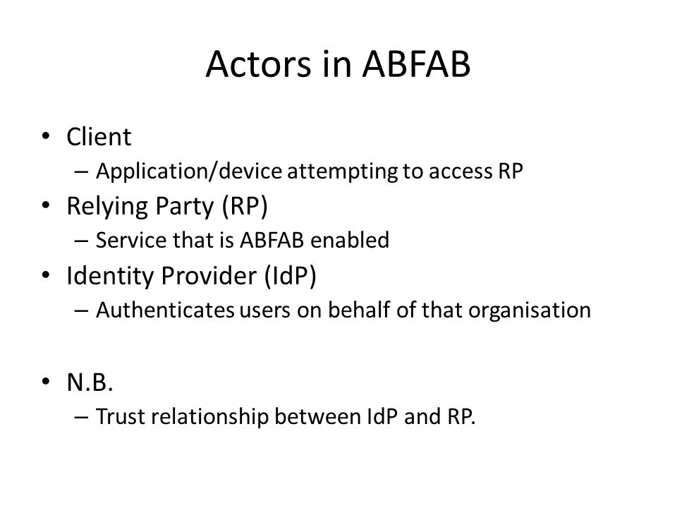Actors in ABFAB Client – Application/device attempting to access RP Relying Party (RP) – Service that is ABFAB enabled Identity Provider (IdP) – Authenticates users on behalf of that organisation N.B.