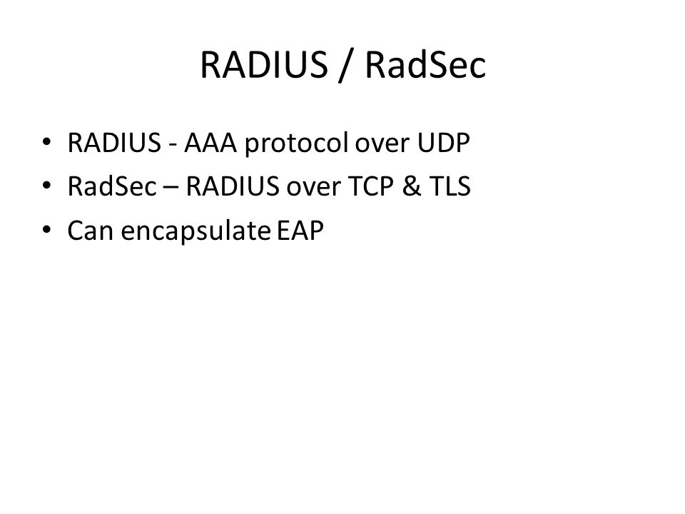 RADIUS / RadSec RADIUS - AAA protocol over UDP RadSec – RADIUS over TCP & TLS Can encapsulate EAP