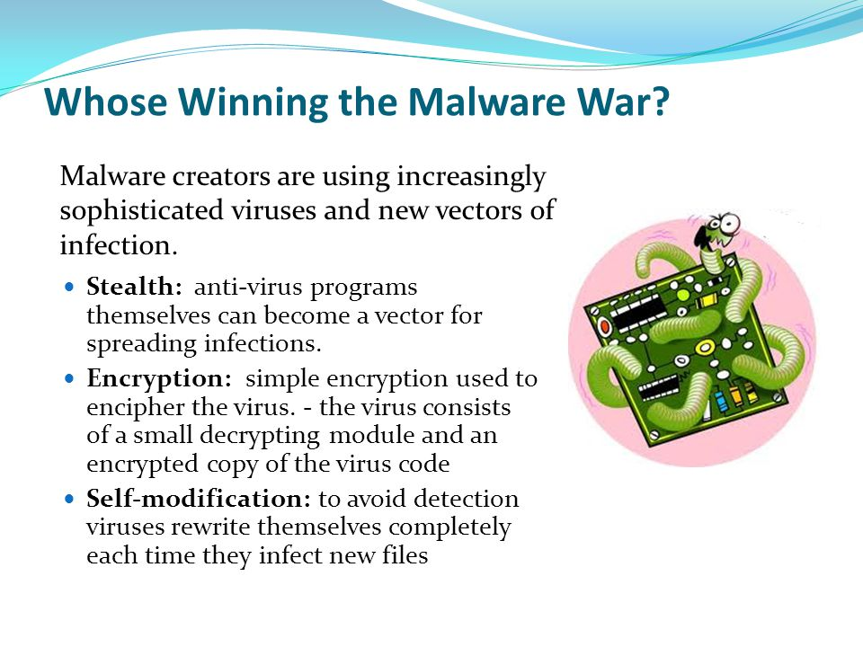 Whose Winning the Malware War? Stealth: anti-virus programs themselves can become a vector for spreading infections. Encryption: simple encryption use